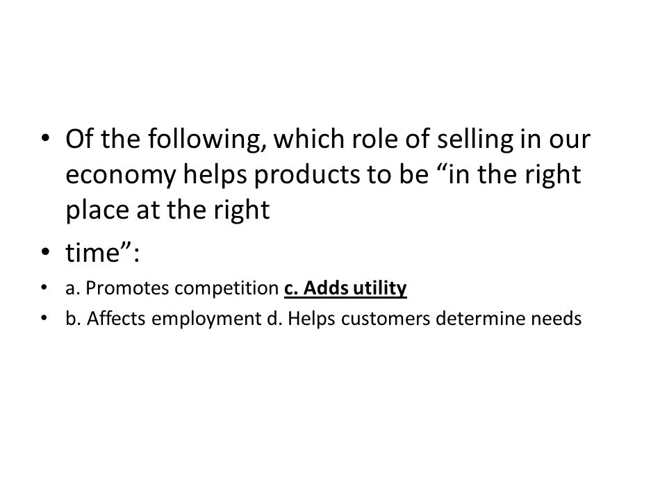 Of the following, which role of selling in our economy helps products to be in the right place at the right time: a. Promotes competition c. Adds util