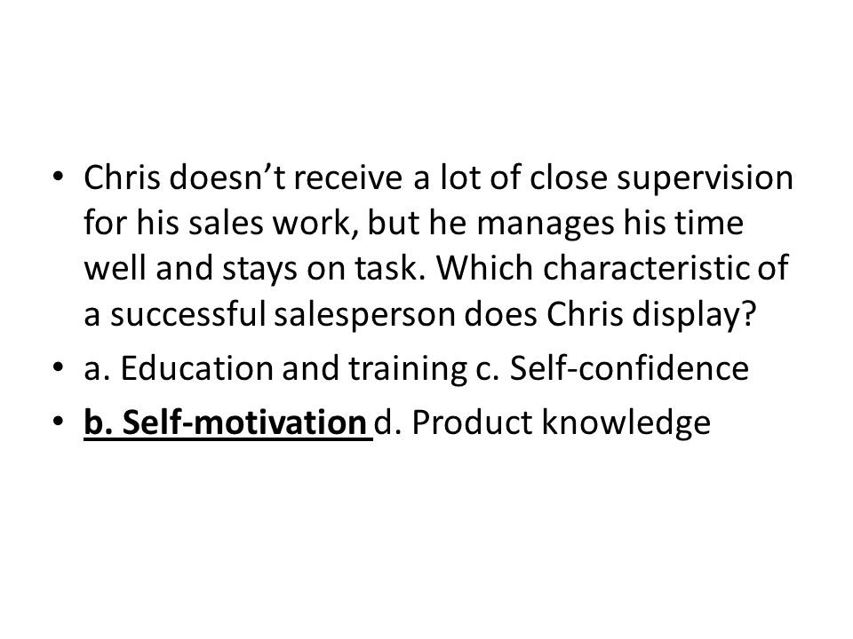 Chris doesnt receive a lot of close supervision for his sales work, but he manages his time well and stays on task. Which characteristic of a successf