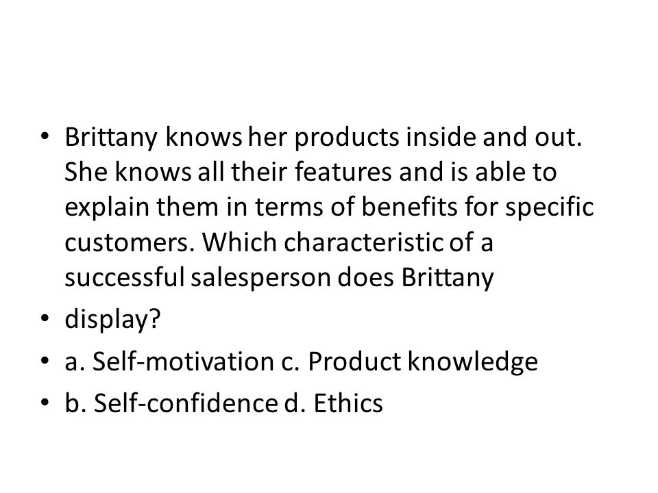 Brittany knows her products inside and out. She knows all their features and is able to explain them in terms of benefits for specific customers. Whic