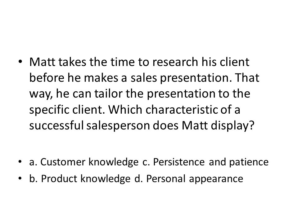 Matt takes the time to research his client before he makes a sales presentation. That way, he can tailor the presentation to the specific client. Whic