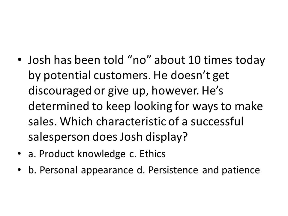 Josh has been told no about 10 times today by potential customers. He doesnt get discouraged or give up, however. Hes determined to keep looking for w