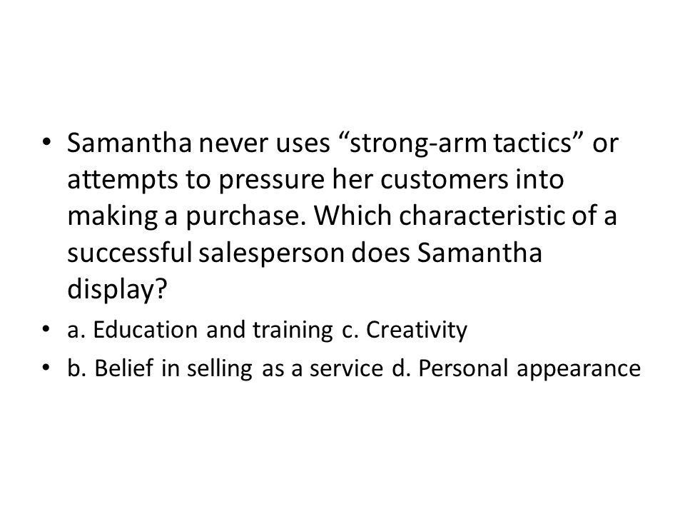 Samantha never uses strong-arm tactics or attempts to pressure her customers into making a purchase. Which characteristic of a successful salesperson