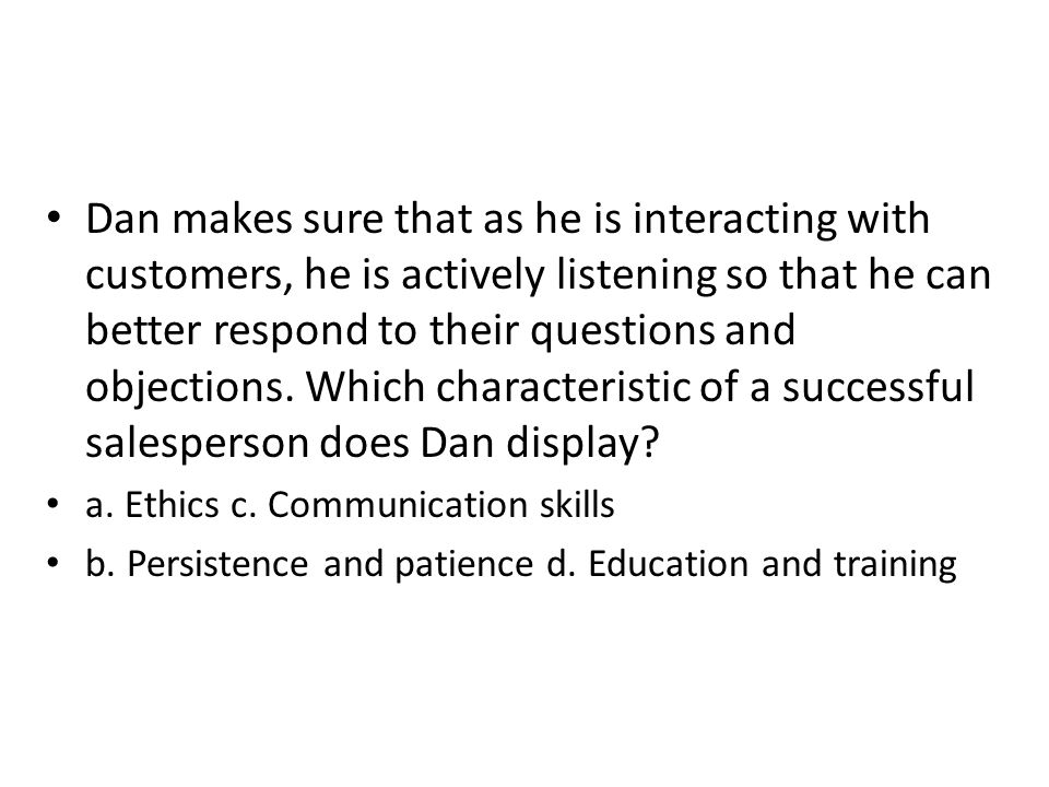 Dan makes sure that as he is interacting with customers, he is actively listening so that he can better respond to their questions and objections. Whi