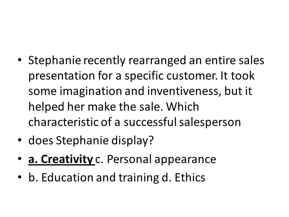 Stephanie recently rearranged an entire sales presentation for a specific customer. It took some imagination and inventiveness, but it helped her make
