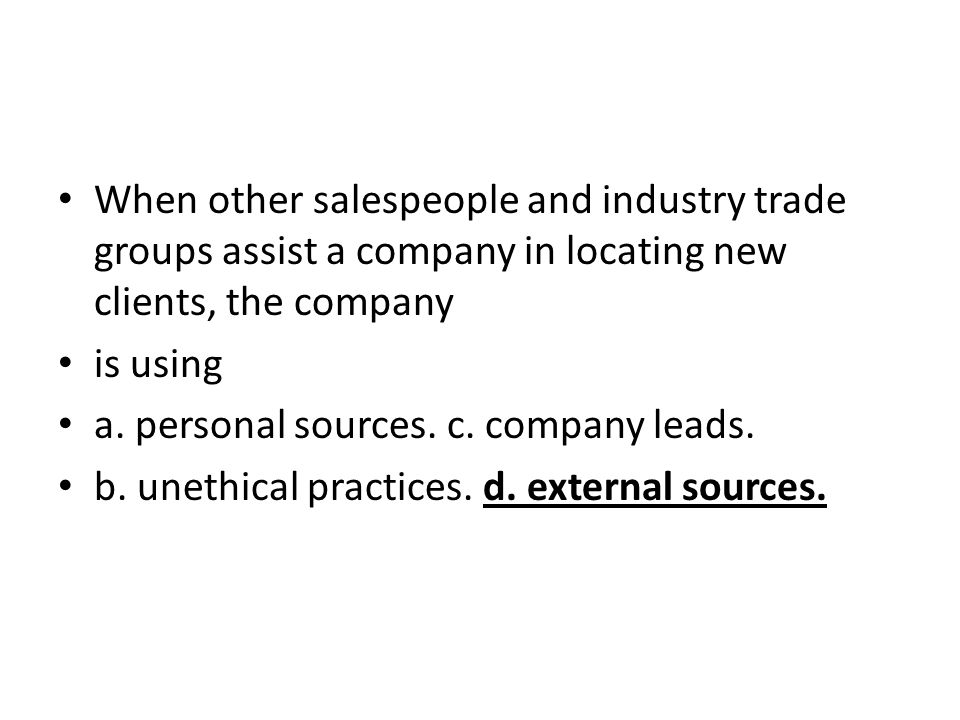 When other salespeople and industry trade groups assist a company in locating new clients, the company is using a. personal sources. c. company leads.
