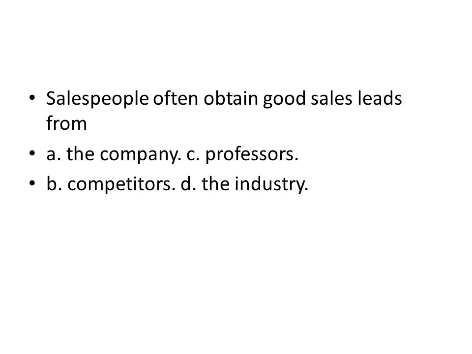 Salespeople often obtain good sales leads from a. the company. c. professors. b. competitors. d. the industry.