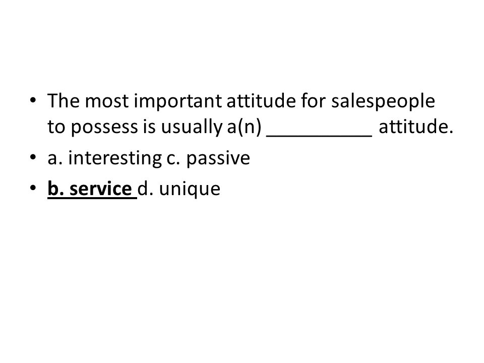 The most important attitude for salespeople to possess is usually a(n) __________ attitude. a. interesting c. passive b. service d. unique
