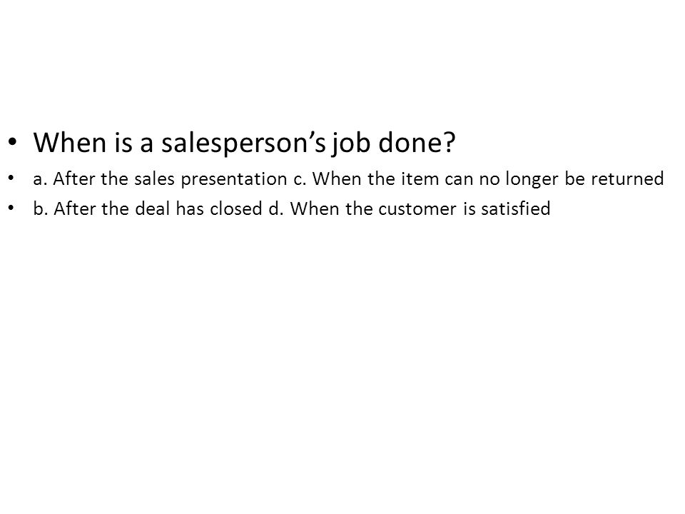 When is a salespersons job done? a. After the sales presentation c. When the item can no longer be returned b. After the deal has closed d. When the c