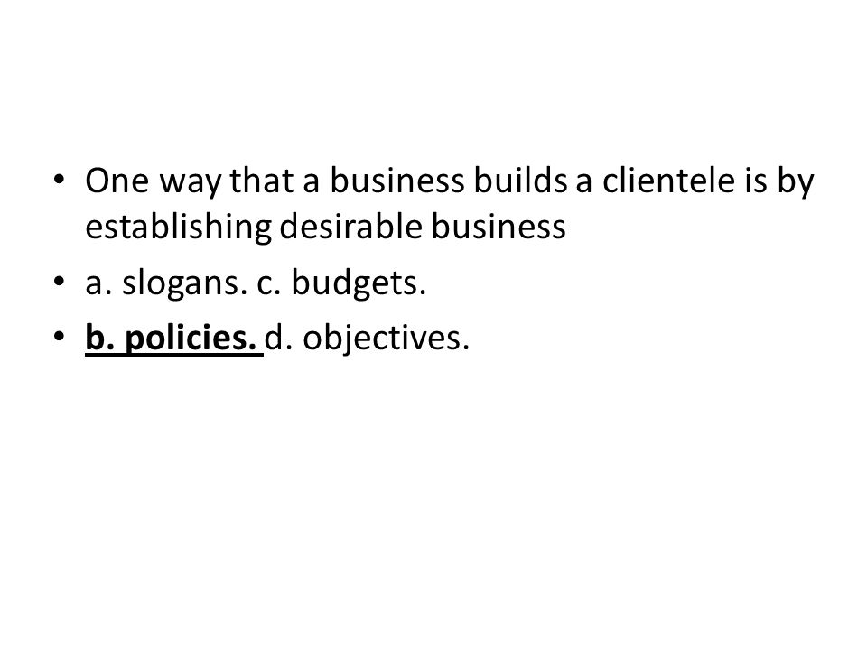 One way that a business builds a clientele is by establishing desirable business a. slogans. c. budgets. b. policies. d. objectives.
