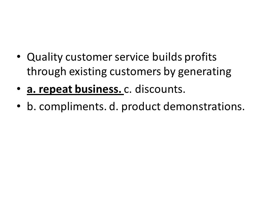 Quality customer service builds profits through existing customers by generating a. repeat business. c. discounts. b. compliments. d. product demonstr