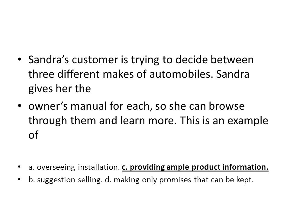 Sandras customer is trying to decide between three different makes of automobiles. Sandra gives her the owners manual for each, so she can browse thro
