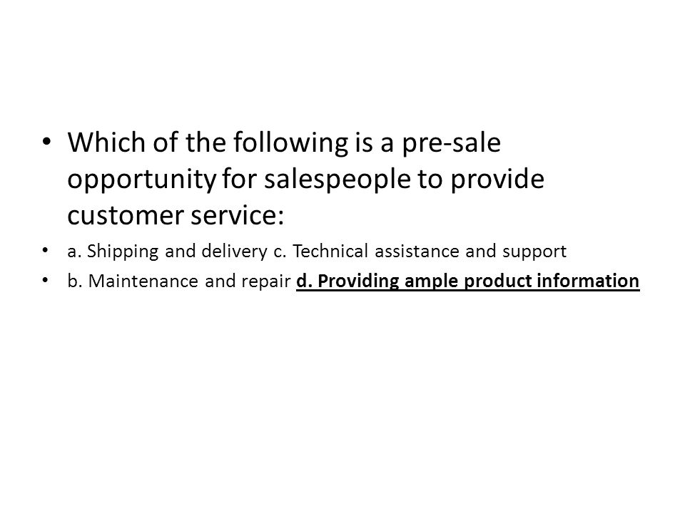 Which of the following is a pre-sale opportunity for salespeople to provide customer service: a. Shipping and delivery c. Technical assistance and sup