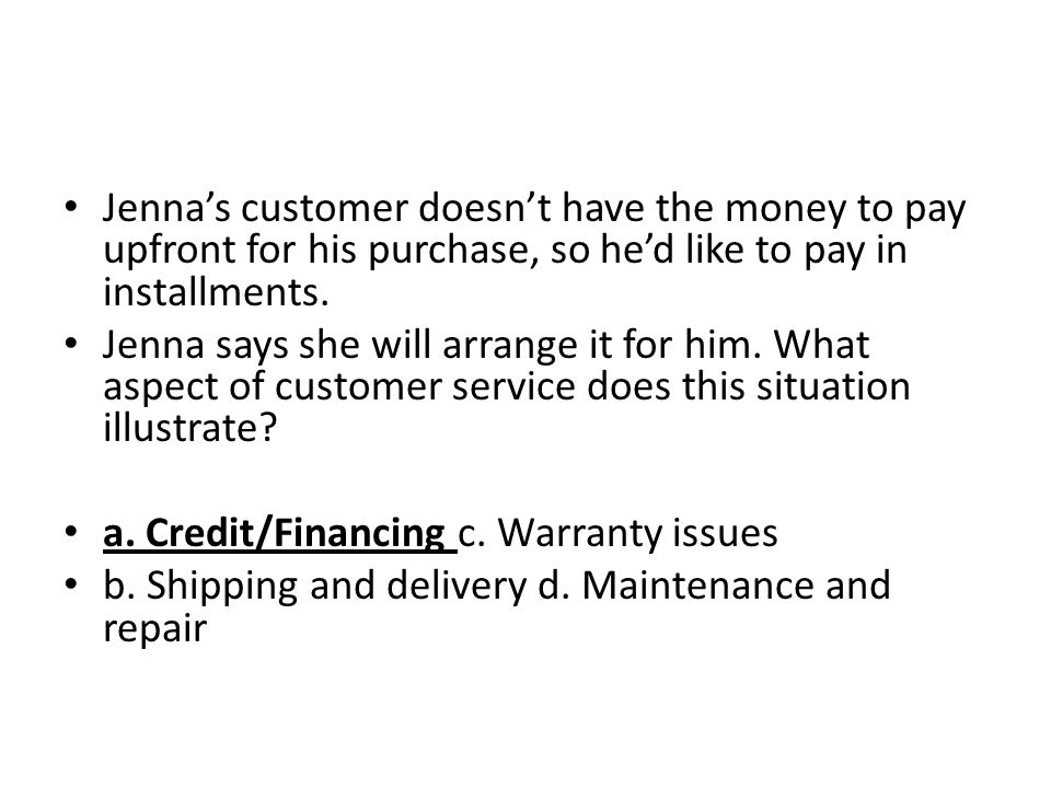 Jennas customer doesnt have the money to pay upfront for his purchase, so hed like to pay in installments. Jenna says she will arrange it for him. Wha
