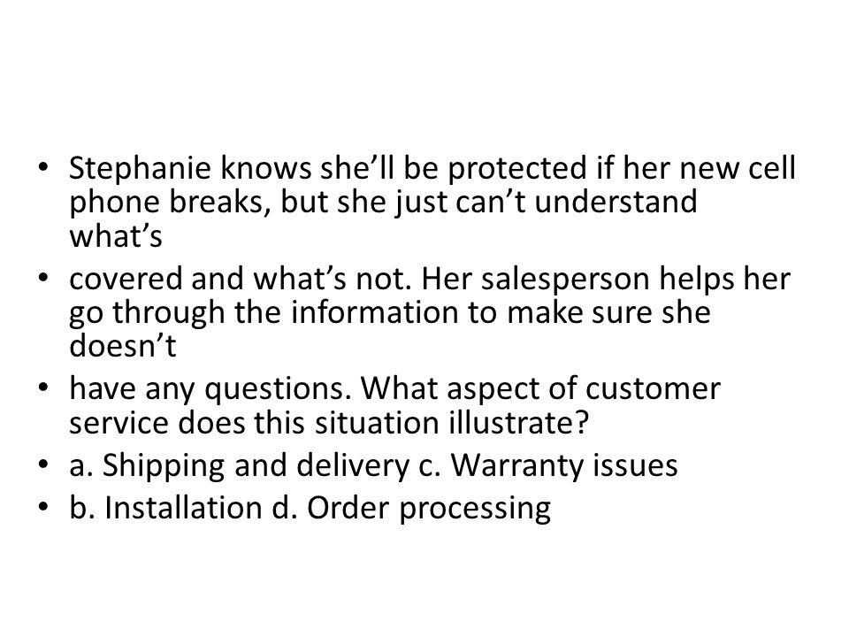 Stephanie knows shell be protected if her new cell phone breaks, but she just cant understand whats covered and whats not. Her salesperson helps her g