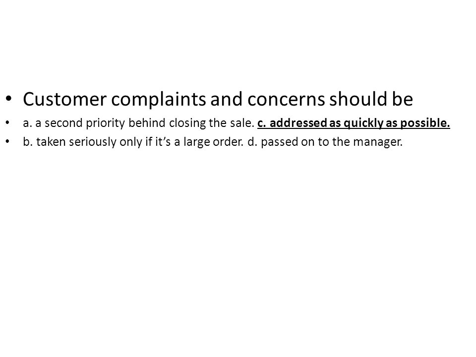 Customer complaints and concerns should be a. a second priority behind closing the sale. c. addressed as quickly as possible. b. taken seriously only