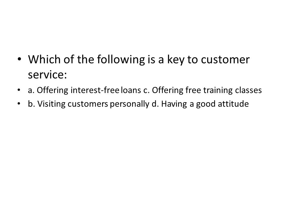 Which of the following is a key to customer service: a. Offering interest-free loans c. Offering free training classes b. Visiting customers personall