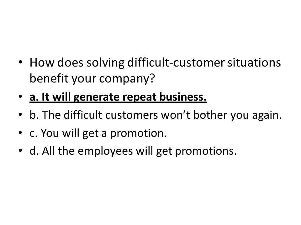 How does solving difficult-customer situations benefit your company? a. It will generate repeat business. b. The difficult customers wont bother you a