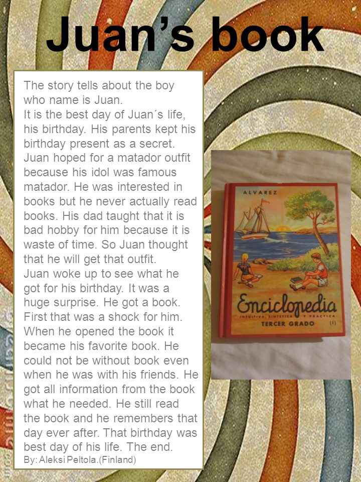 The story tells about the boy who name is Juan. It is the best day of Juan´s life, his birthday.