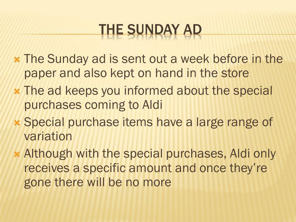 The Sunday ad is sent out a week before in the paper and also kept on hand in the store The ad keeps you informed about the special purchases coming t