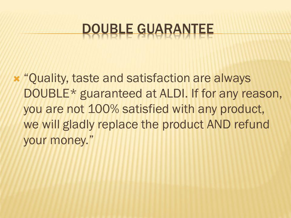 Quality, taste and satisfaction are always DOUBLE* guaranteed at ALDI. If for any reason, you are not 100% satisfied with any product, we will gladly