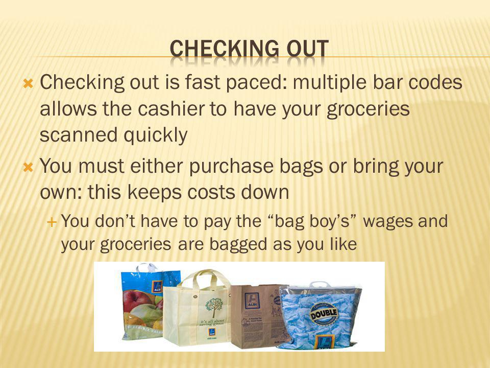 Checking out is fast paced: multiple bar codes allows the cashier to have your groceries scanned quickly You must either purchase bags or bring your own: this keeps costs down You dont have to pay the bag boys wages and your groceries are bagged as you like