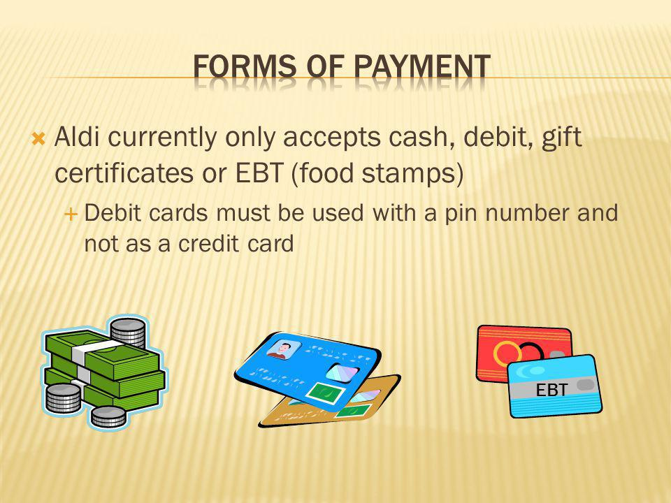 Aldi currently only accepts cash, debit, gift certificates or EBT (food stamps) Debit cards must be used with a pin number and not as a credit card EB