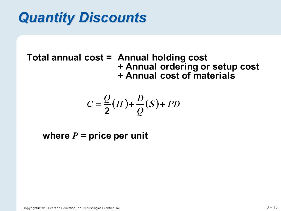 D – 15 Copyright © 2010 Pearson Education, Inc. Publishing as Prentice Hall. Quantity Discounts where P = price per unit Total annual cost =Annual hol