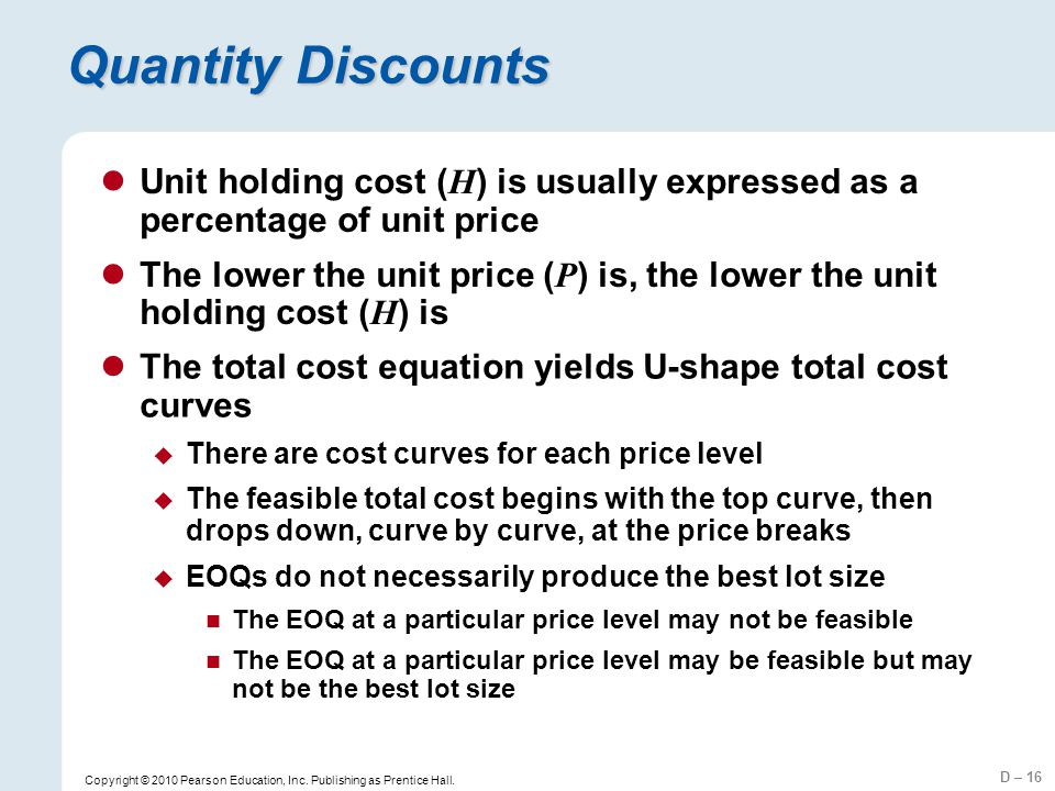 D – 16 Copyright © 2010 Pearson Education, Inc. Publishing as Prentice Hall. Quantity Discounts Unit holding cost ( H ) is usually expressed as a perc