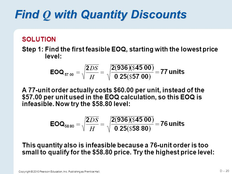 D – 20 Copyright © 2010 Pearson Education, Inc. Publishing as Prentice Hall. Find Q with Quantity Discounts SOLUTION Step 1:Find the first feasible EO