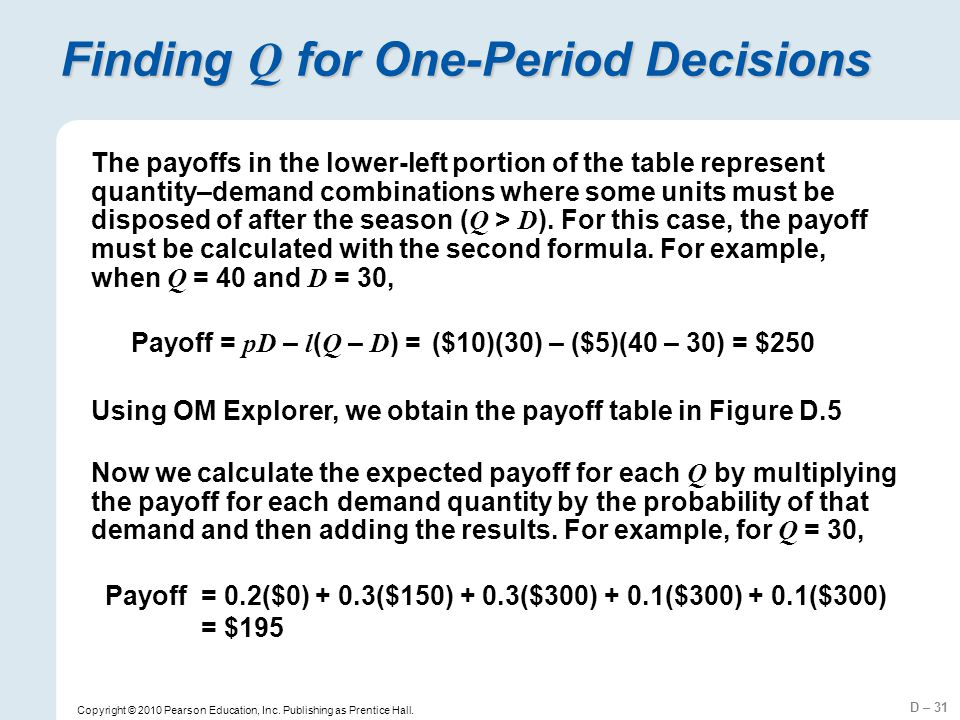 D – 31 Copyright © 2010 Pearson Education, Inc. Publishing as Prentice Hall. Finding Q for One-Period Decisions The payoffs in the lower-left portion