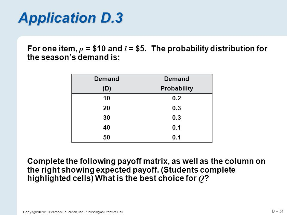 D – 34 Copyright © 2010 Pearson Education, Inc. Publishing as Prentice Hall. Application D.3 For one item, p = $10 and l = $5. The probability distrib