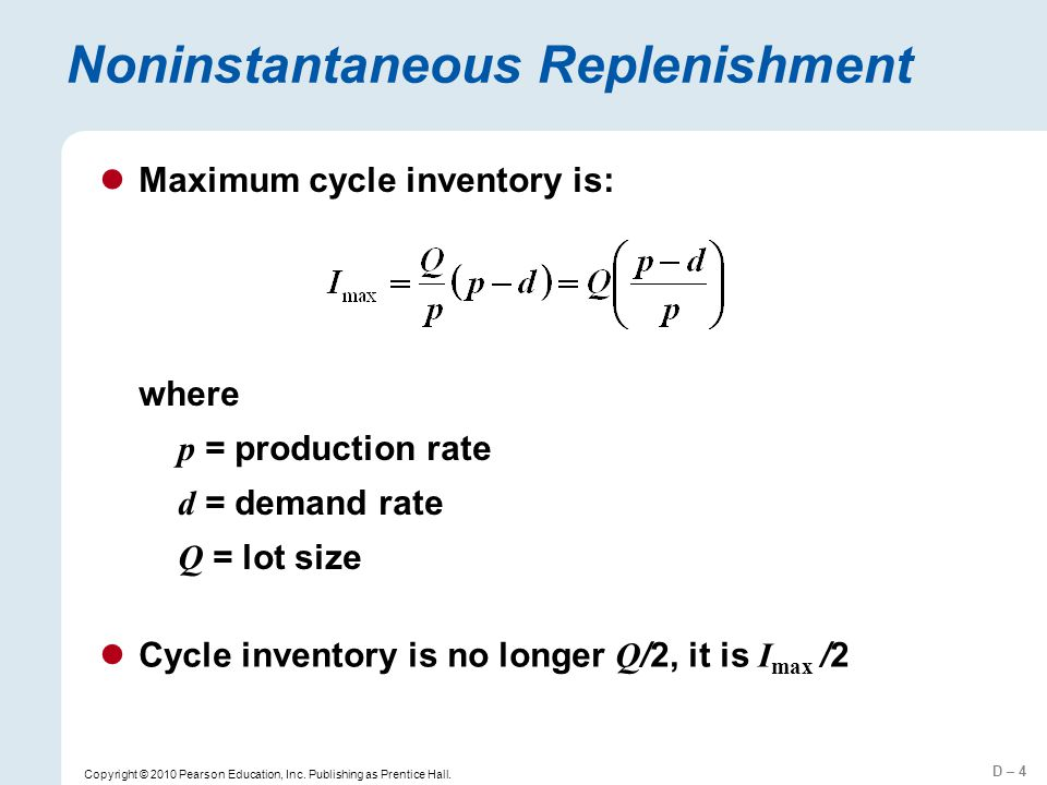 D – 4 Copyright © 2010 Pearson Education, Inc. Publishing as Prentice Hall. Noninstantaneous Replenishment Cycle inventory is no longer Q /2, it is I