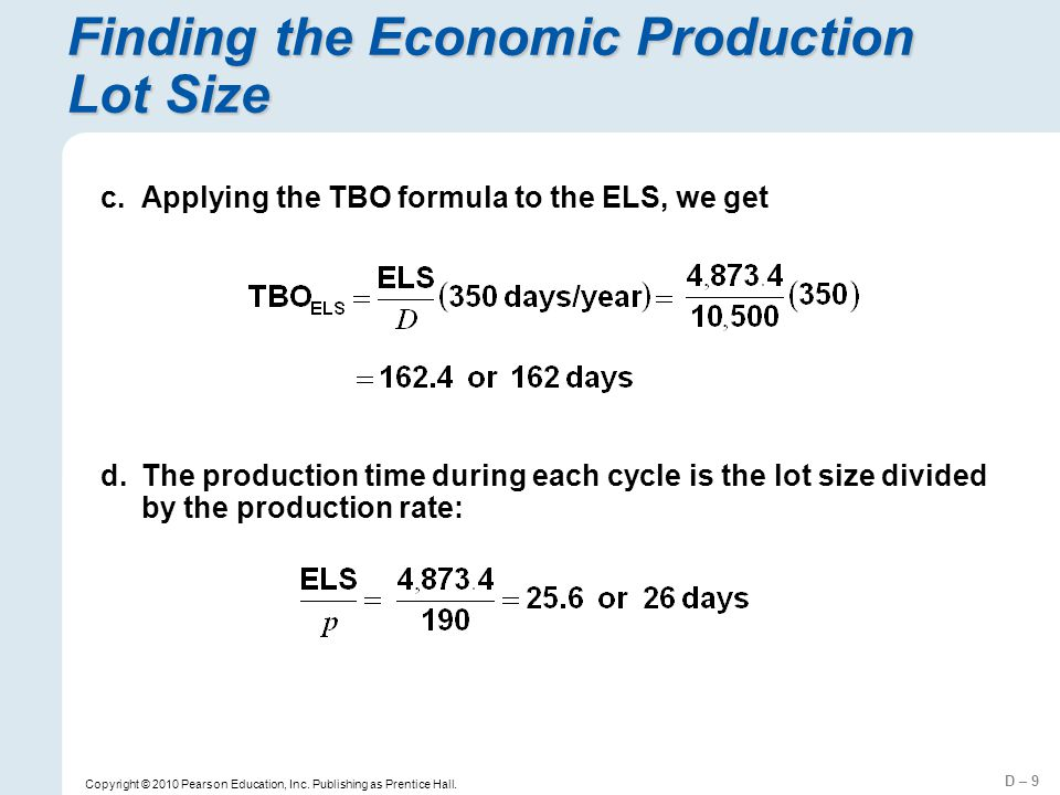 D – 9 Copyright © 2010 Pearson Education, Inc. Publishing as Prentice Hall. Finding the Economic Production Lot Size c.Applying the TBO formula to the