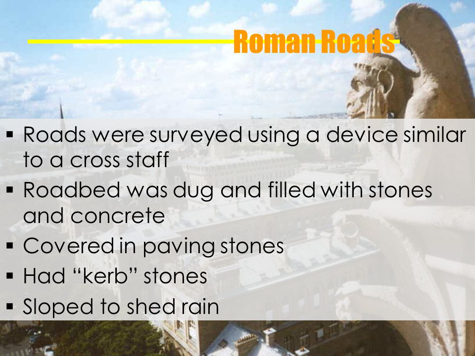 Roman Roads Roads were surveyed using a device similar to a cross staff Roadbed was dug and filled with stones and concrete Covered in paving stones Had kerb stones Sloped to shed rain