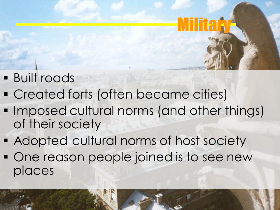 Military Built roads Created forts (often became cities) Imposed cultural norms (and other things) of their society Adopted cultural norms of host society One reason people joined is to see new places