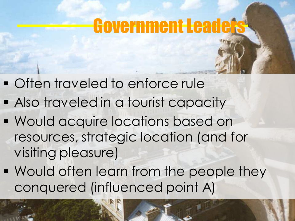 Government Leaders Often traveled to enforce rule Also traveled in a tourist capacity Would acquire locations based on resources, strategic location (and for visiting pleasure) Would often learn from the people they conquered (influenced point A)