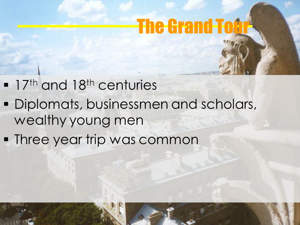 The Grand Tour 17 th and 18 th centuries Diplomats, businessmen and scholars, wealthy young men Three year trip was common