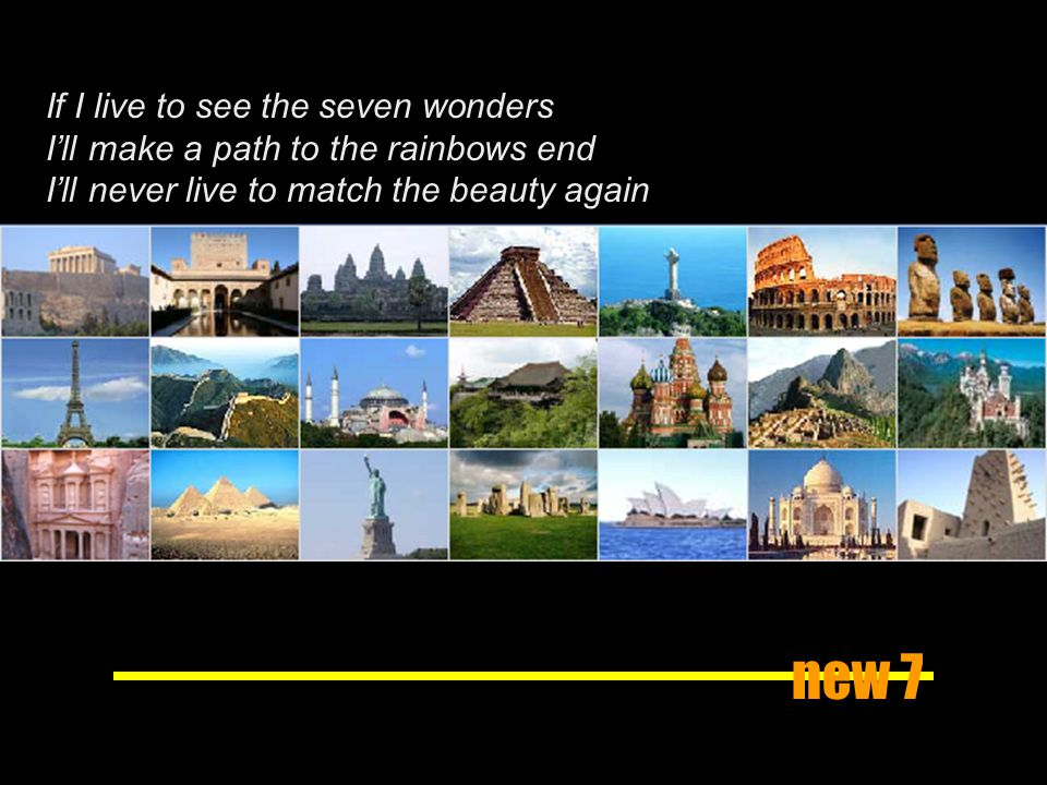 new 7 If I live to see the seven wonders Ill make a path to the rainbows end Ill never live to match the beauty again