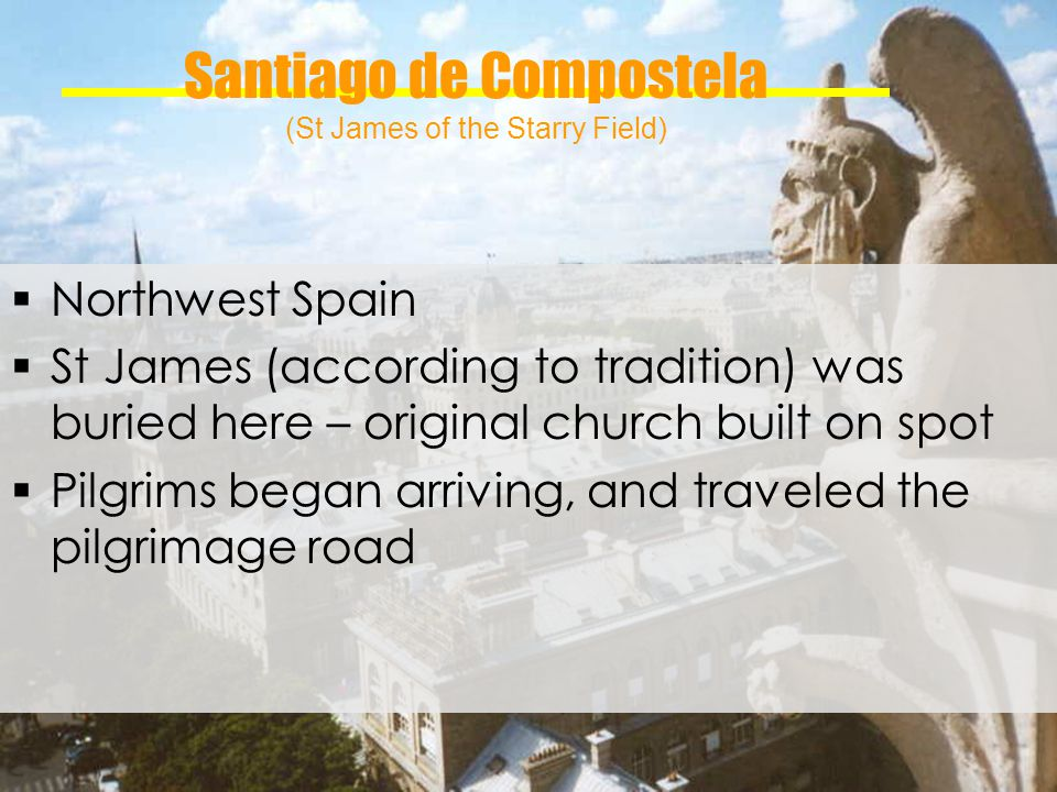 Santiago de Compostela (St James of the Starry Field) Northwest Spain St James (according to tradition) was buried here – original church built on spot Pilgrims began arriving, and traveled the pilgrimage road