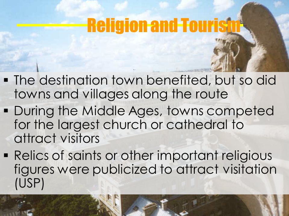 Religion and Tourism The destination town benefited, but so did towns and villages along the route During the Middle Ages, towns competed for the largest church or cathedral to attract visitors Relics of saints or other important religious figures were publicized to attract visitation (USP)