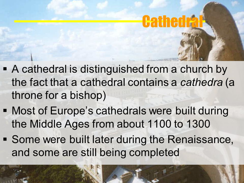 Cathedral A cathedral is distinguished from a church by the fact that a cathedral contains a cathedra (a throne for a bishop) Most of Europes cathedrals were built during the Middle Ages from about 1100 to 1300 Some were built later during the Renaissance, and some are still being completed