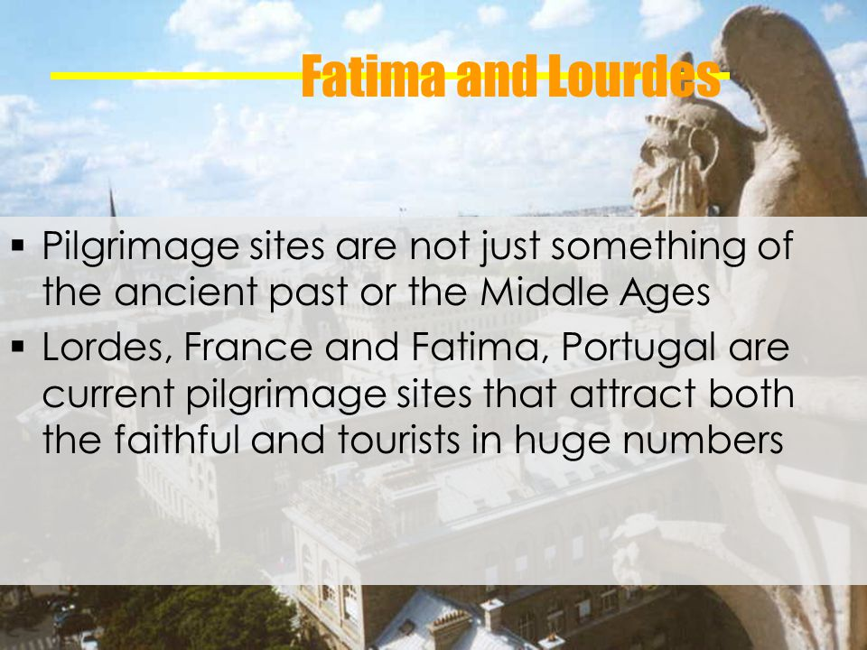 Fatima and Lourdes Pilgrimage sites are not just something of the ancient past or the Middle Ages Lordes, France and Fatima, Portugal are current pilgrimage sites that attract both the faithful and tourists in huge numbers