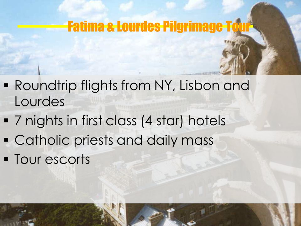 Fatima & Lourdes Pilgrimage Tour Roundtrip flights from NY, Lisbon and Lourdes 7 nights in first class (4 star) hotels Catholic priests and daily mass Tour escorts