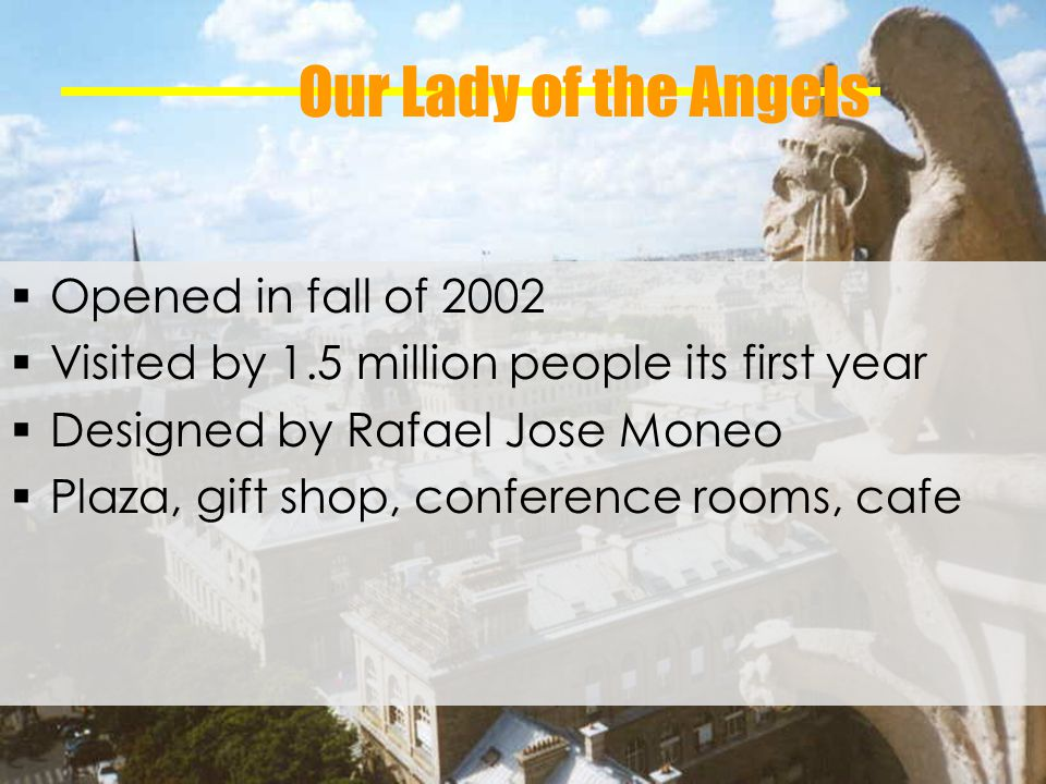 Our Lady of the Angels Opened in fall of 2002 Visited by 1.5 million people its first year Designed by Rafael Jose Moneo Plaza, gift shop, conference rooms, cafe