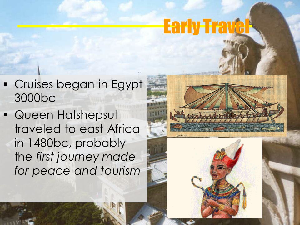 Early Travel Cruises began in Egypt 3000bc Queen Hatshepsut traveled to east Africa in 1480bc, probably the first journey made for peace and tourism