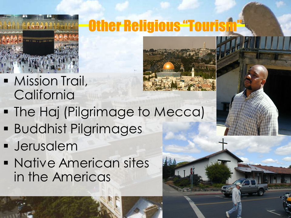 Other Religious Tourism Mission Trail, California The Haj (Pilgrimage to Mecca) Buddhist Pilgrimages Jerusalem Native American sites in the Americas