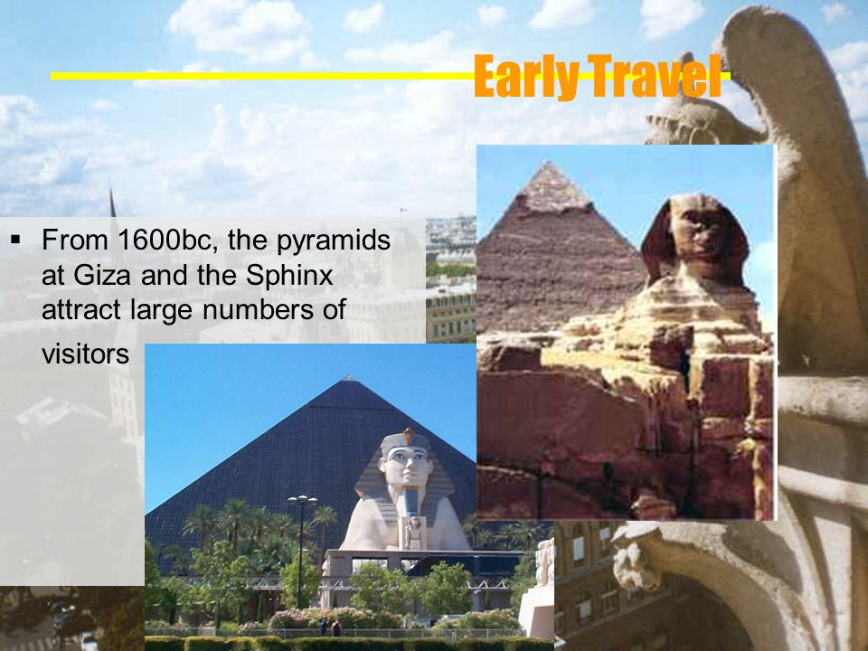 Early Travel From 1600bc, the pyramids at Giza and the Sphinx attract large numbers of visitors