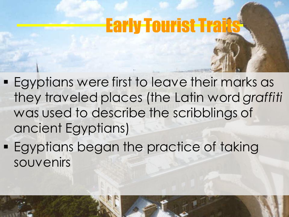 Early Tourist Traits Egyptians were first to leave their marks as they traveled places (the Latin word graffiti was used to describe the scribblings of ancient Egyptians) Egyptians began the practice of taking souvenirs