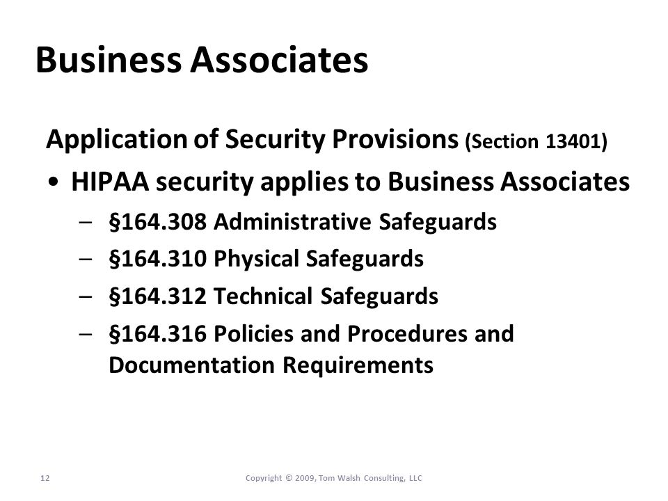 Business Associates Application of Security Provisions (Section 13401) HIPAA security applies to Business Associates –§164.308 Administrative Safeguards –§164.310 Physical Safeguards –§164.312 Technical Safeguards –§164.316 Policies and Procedures and Documentation Requirements 12Copyright © 2009, Tom Walsh Consulting, LLC