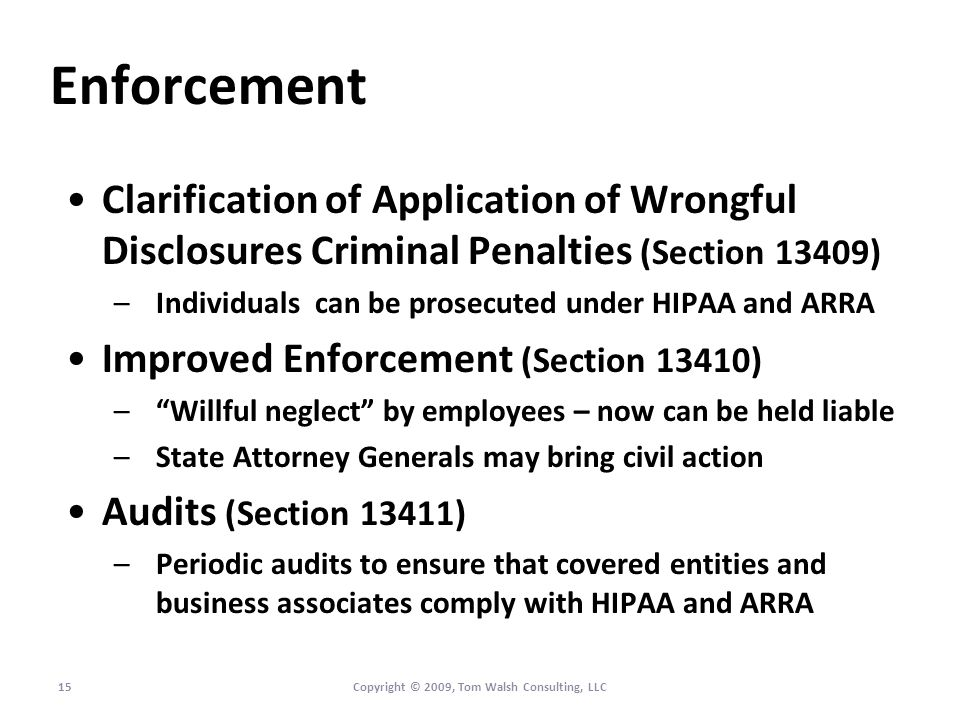 Enforcement Clarification of Application of Wrongful Disclosures Criminal Penalties (Section 13409) –Individuals can be prosecuted under HIPAA and ARRA Improved Enforcement (Section 13410) –Willful neglect by employees – now can be held liable –State Attorney Generals may bring civil action Audits (Section 13411) –Periodic audits to ensure that covered entities and business associates comply with HIPAA and ARRA 15Copyright © 2009, Tom Walsh Consulting, LLC